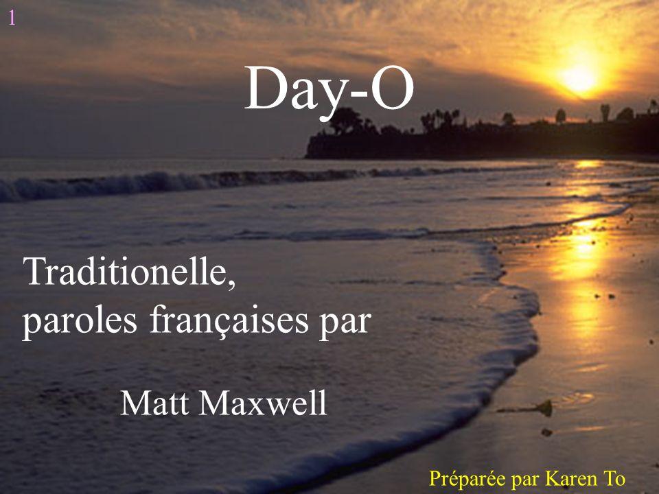 Day-O Traditionelle, paroles françaises par Matt Maxwell 1 Préparée par Karen To