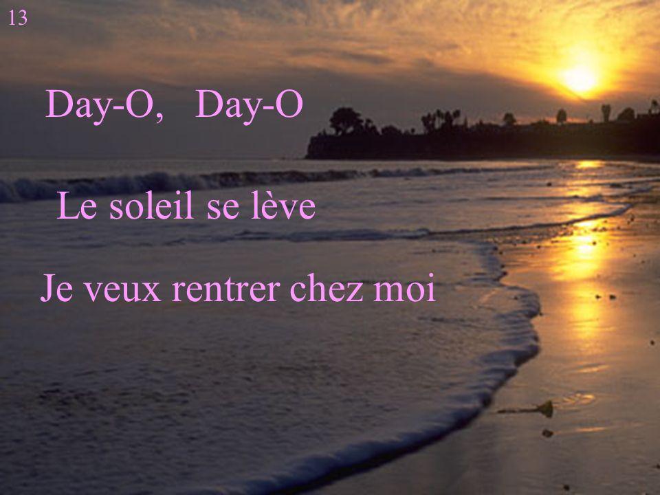 i Day-O, Day-O Le soleil se lève Je veux rentrer chez moi 13