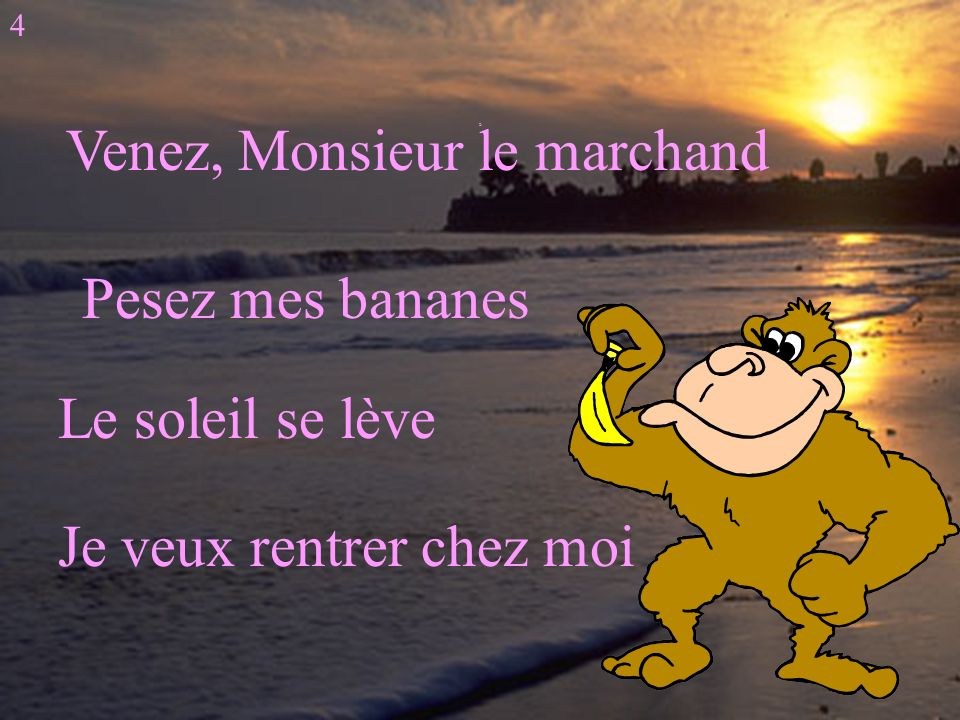 D Venez, Monsieur le marchand Pesez mes bananes Le soleil se lève Je veux rentrer chez moi 4