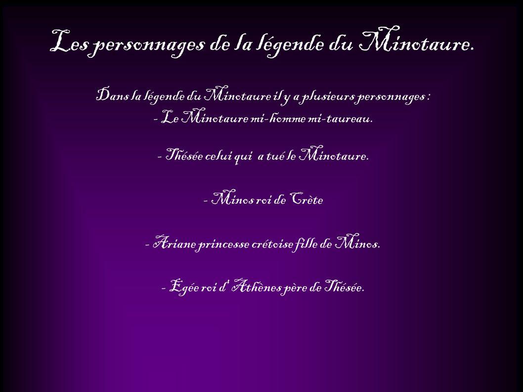 Les personnages de la légende du Minotaure. Dans la légende du Minotaure il y a plusieurs personnages : - Le Minotaure mi-homme mi-taureau. - Thésée c