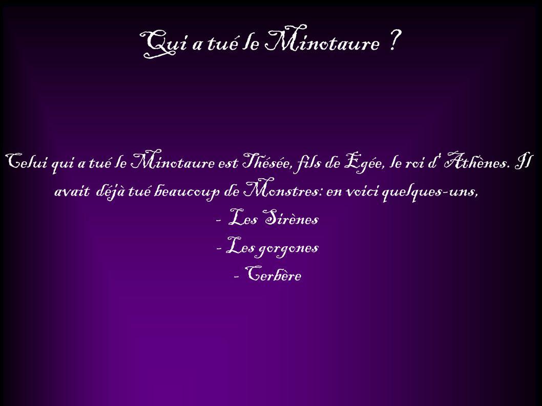 Qui a tué le Minotaure ? Celui qui a tué le Minotaure est Thésée, fils de Egée, le roi d' Athènes. Il avait déjà tué beaucoup de Monstres: en voici qu