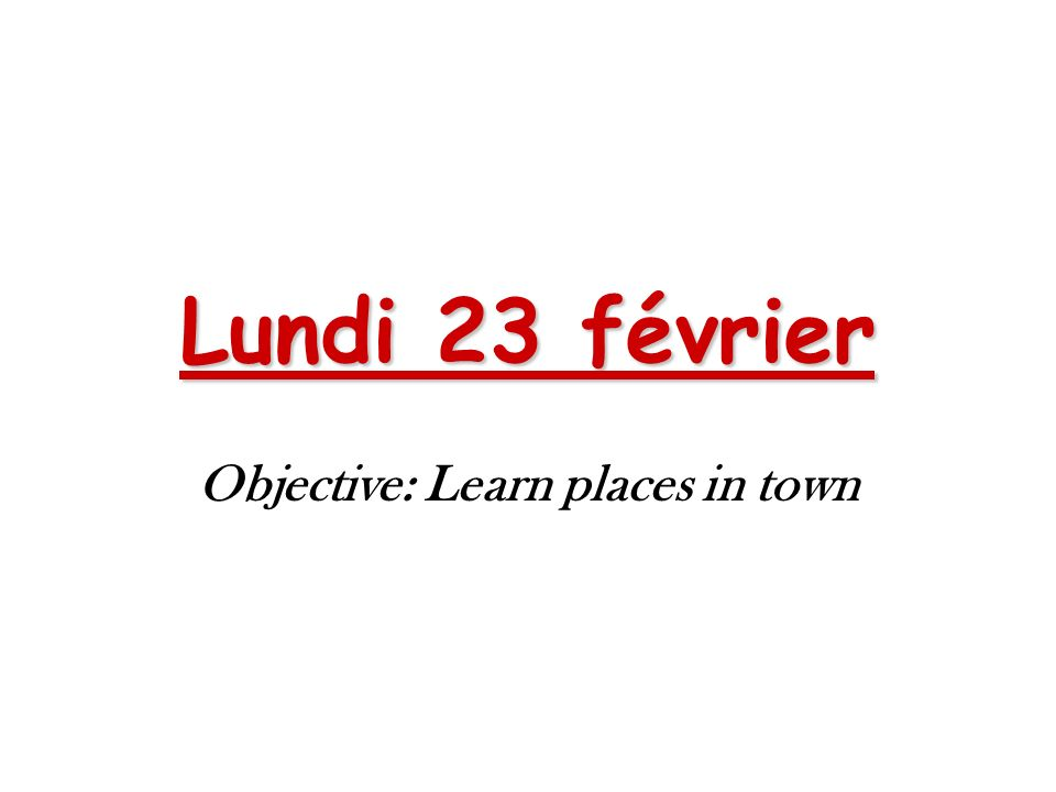 Lundi 23 février Objective: Learn places in town