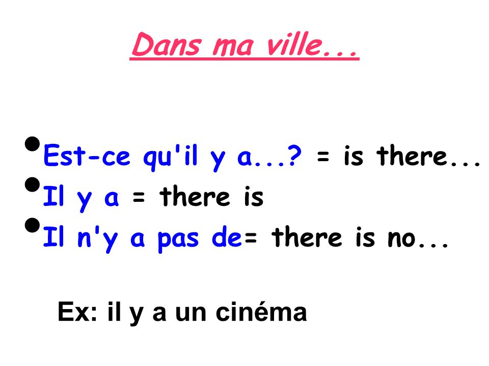 Est-ce qu'il y a...? = is there... Il y a = there is Il n'y a pas de= there is no... Ex: il y a un cinéma
