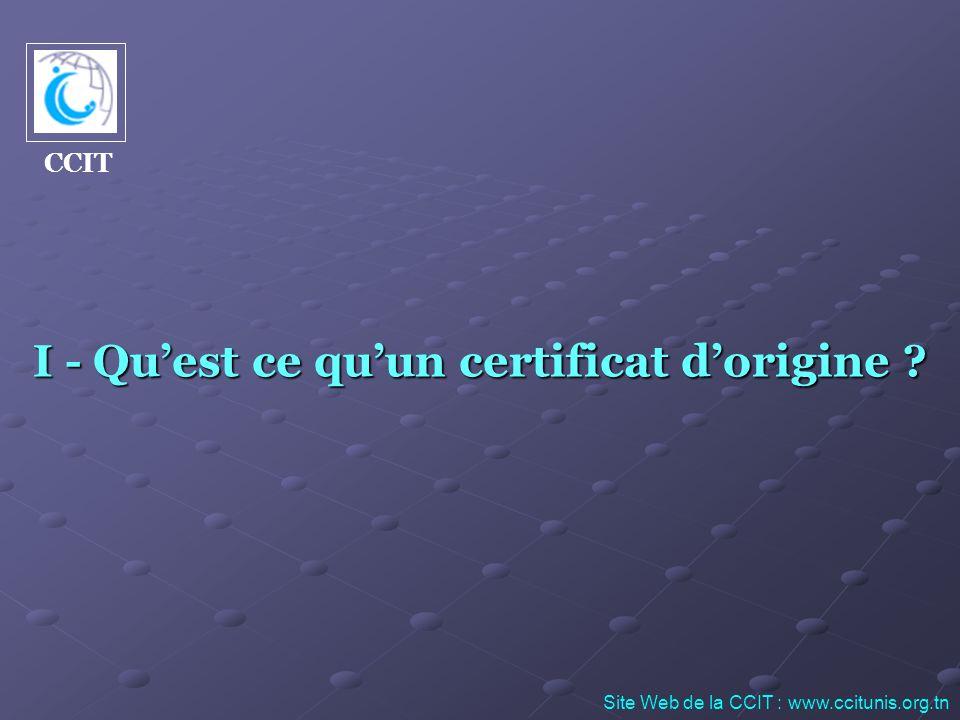 I - Quest ce quun certificat dorigine ? Site Web de la CCIT : www.ccitunis.org.tn CCIT