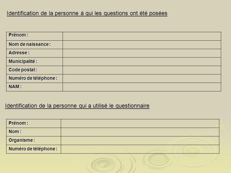 Identification de la personne à qui les questions ont été posées Prénom : Nom de naissance : Adresse : Municipalité : Code postal : Numéro de téléphone : NAM : Identification de la personne qui a utilisé le questionnaire Prénom : Nom : Organisme : Numéro de téléphone :