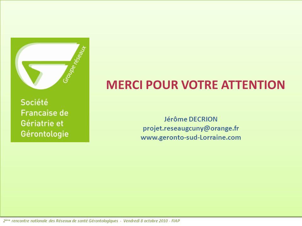 MERCI POUR VOTRE ATTENTION Jérôme DECRION projet.reseaugcuny@orange.fr www.geronto-sud-Lorraine.com 2 ème rencontre nationale des Réseaux de santé Gér
