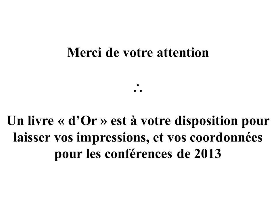 Merci de votre attention Un livre « dOr » est à votre disposition pour laisser vos impressions, et vos coordonnées pour les conférences de 2013