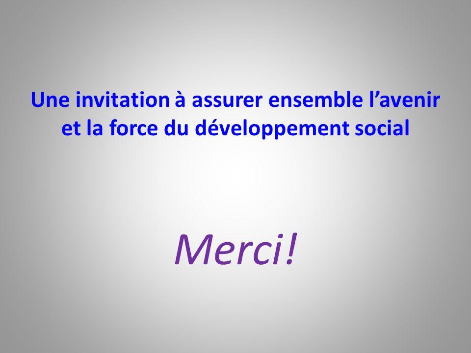 Une invitation à assurer ensemble lavenir et la force du développement social Merci!