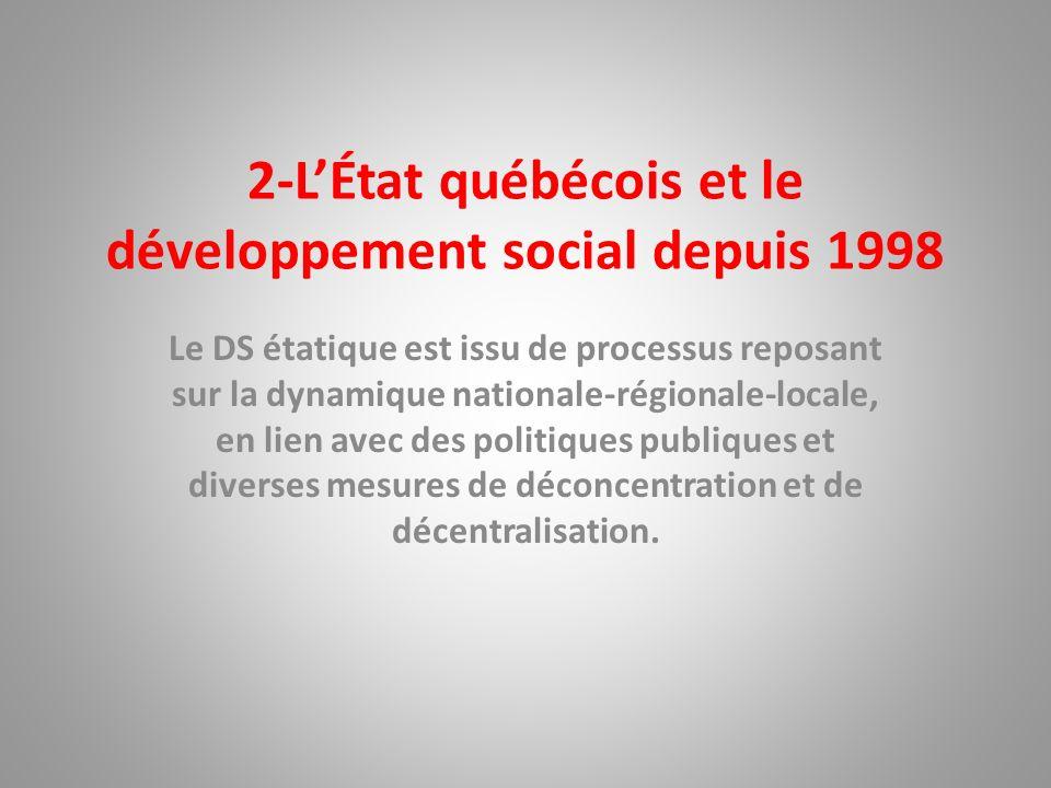 2-LÉtat québécois et le développement social depuis 1998 Le DS étatique est issu de processus reposant sur la dynamique nationale-régionale-locale, en