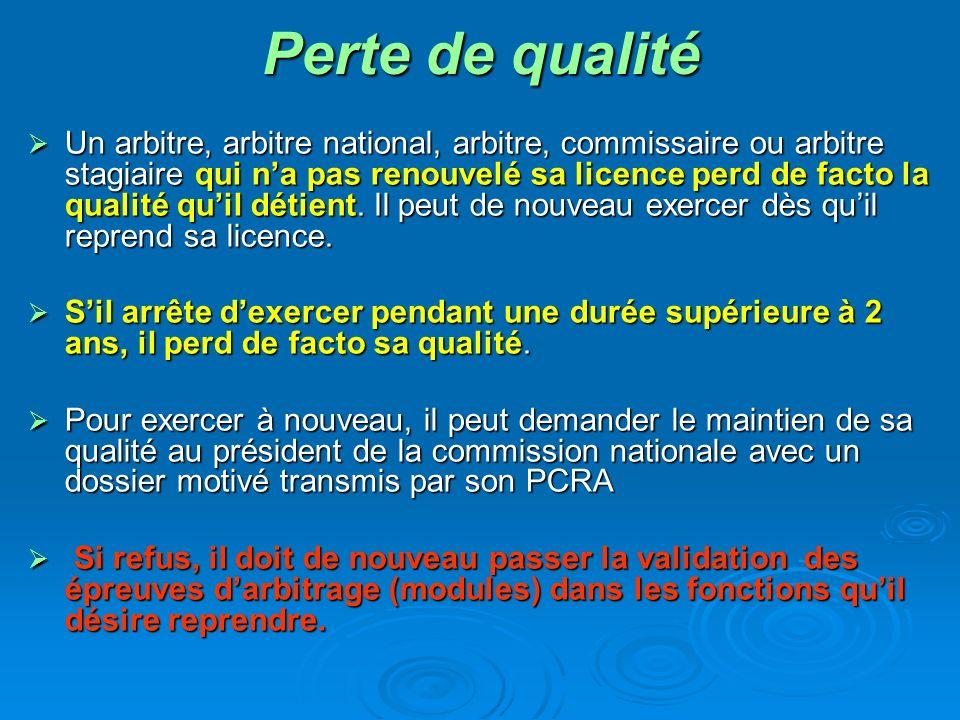 Perte de qualité Un arbitre, arbitre national, arbitre, commissaire ou arbitre stagiaire qui na pas renouvelé sa licence perd de facto la qualité quil détient.
