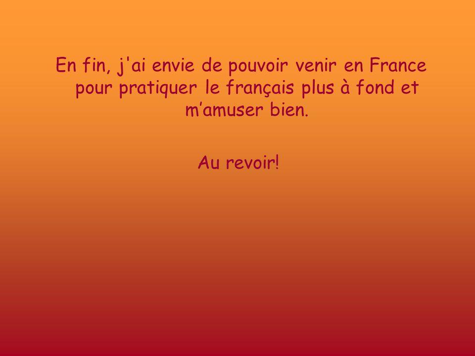 En fin, j'ai envie de pouvoir venir en France pour pratiquer le français plus à fond et mamuser bien. Au revoir!