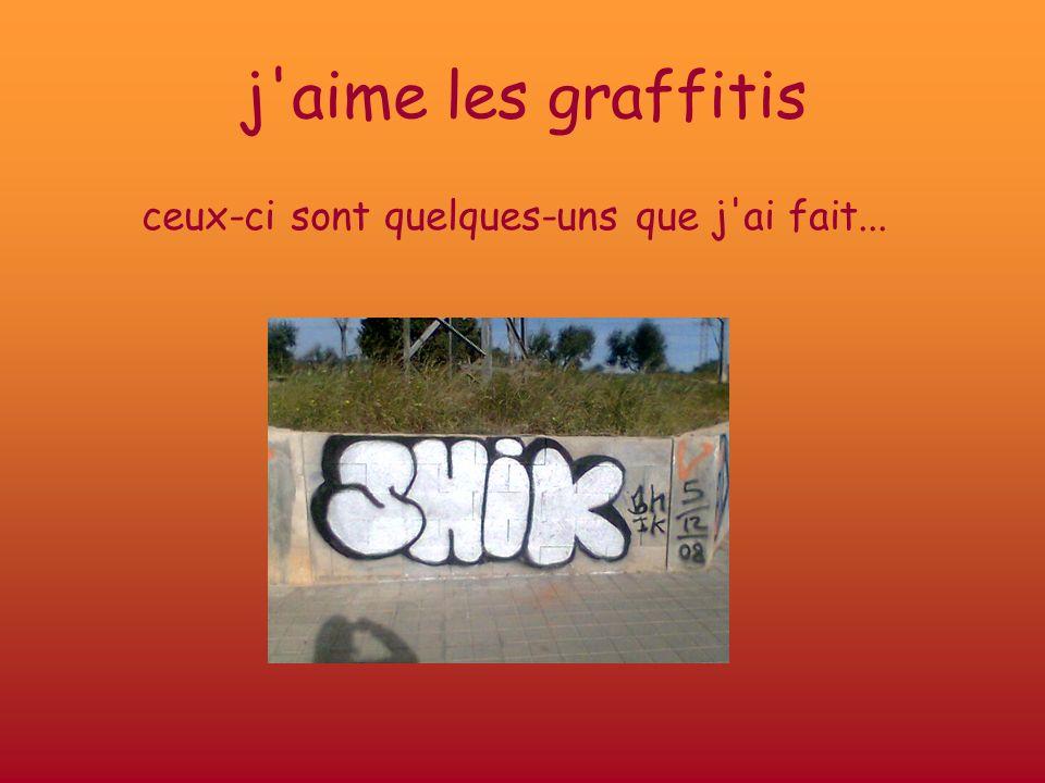 j'aime les graffitis ceux-ci sont quelques-uns que j'ai fait...
