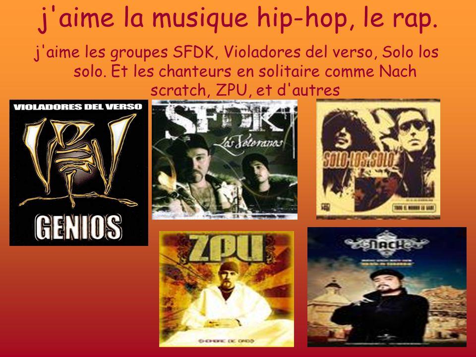 j'aime la musique hip-hop, le rap. j'aime les groupes SFDK, Violadores del verso, Solo los solo. Et les chanteurs en solitaire comme Nach scratch, ZPU