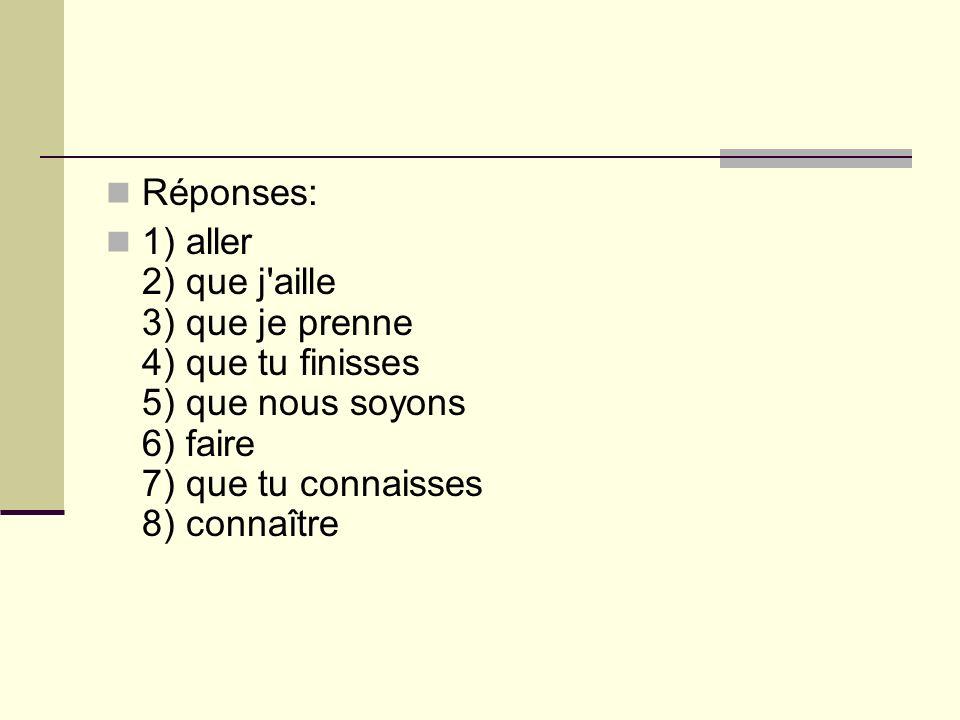 Réponses: 1) aller 2) que j'aille 3) que je prenne 4) que tu finisses 5) que nous soyons 6) faire 7) que tu connaisses 8) connaître