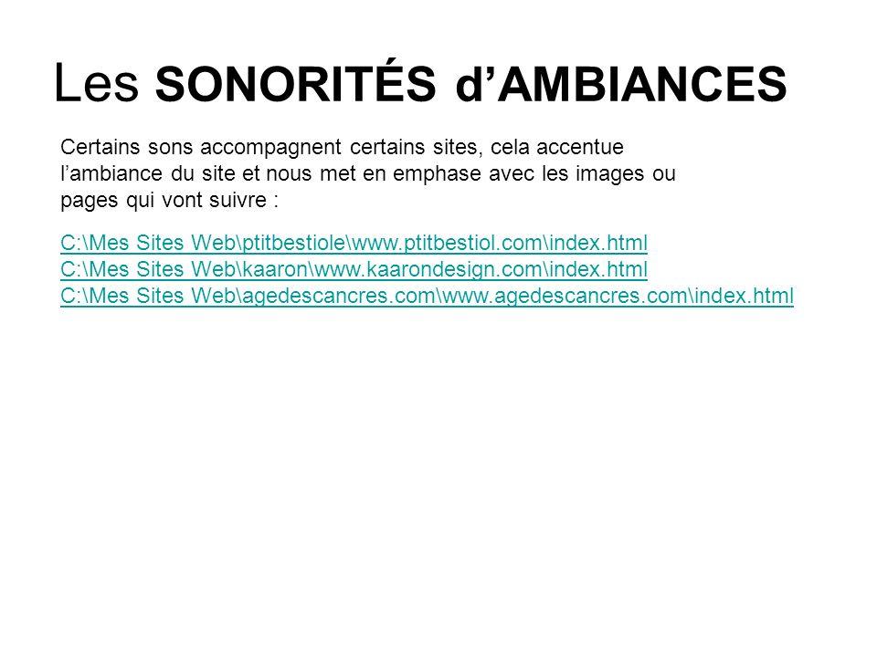 Les SONORITÉS dAMBIANCES Certains sons accompagnent certains sites, cela accentue lambiance du site et nous met en emphase avec les images ou pages qui vont suivre : C:\Mes Sites Web\ptitbestiole\www.ptitbestiol.com\index.html C:\Mes Sites Web\kaaron\www.kaarondesign.com\index.html C:\Mes Sites Web\agedescancres.com\www.agedescancres.com\index.html