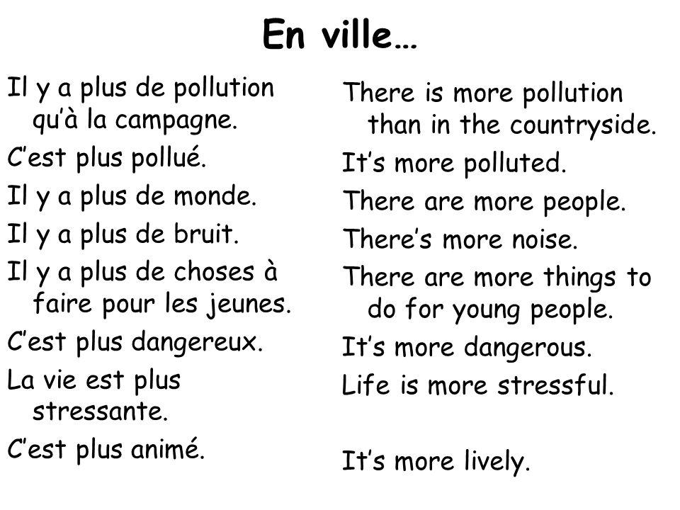 En ville… Il y a plus de pollution quà la campagne. Cest plus pollué. Il y a plus de monde. Il y a plus de bruit. Il y a plus de choses à faire pour l
