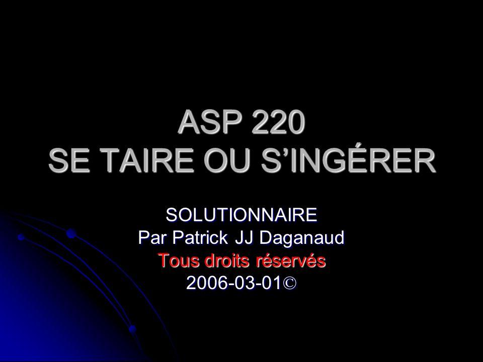 ASP 220 SE TAIRE OU SINGÉRER SOLUTIONNAIRE Par Patrick JJ Daganaud Tous droits réservés 2006-03-01©