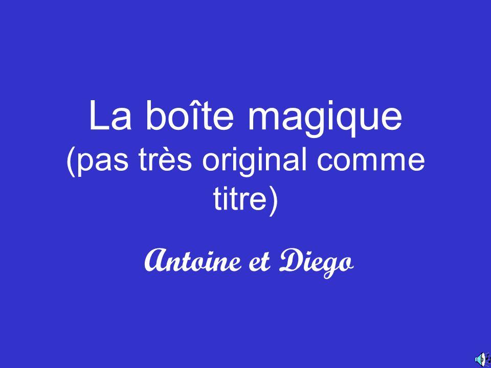 La boîte magique (pas très original comme titre) Antoine et Diego