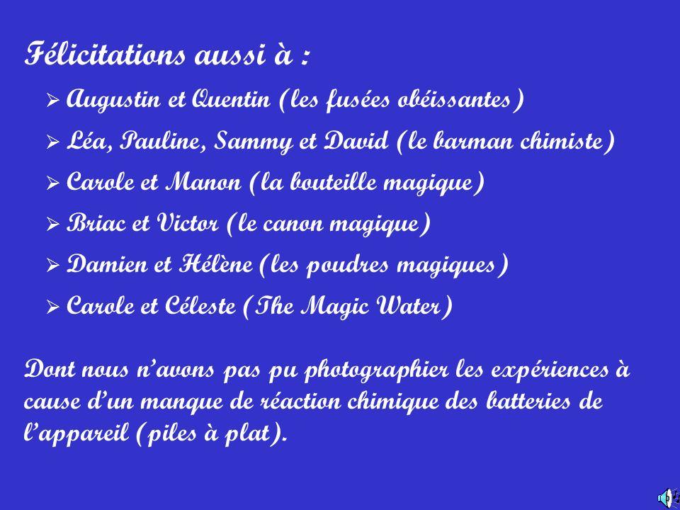 Félicitations aussi à : Augustin et Quentin (les fusées obéissantes) Léa, Pauline, Sammy et David (le barman chimiste) Carole et Manon (la bouteille m