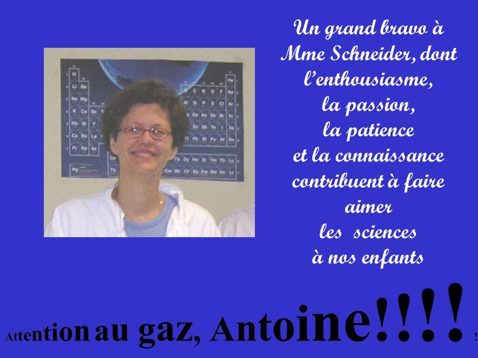 Mme Schneider Un grand bravo à Mme Schneider, dont lenthousiasme, la passion, la patience et la connaissance contribuent à faire aimer les sciences à