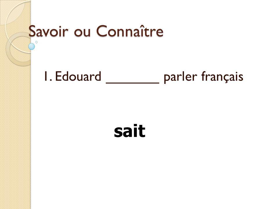Savoir ou Connaître 1. Edouard _______ parler français sait