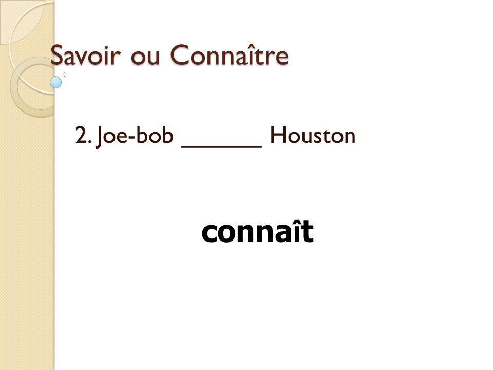 Savoir ou Connaître 2. Joe-bob ______ Houston conna î t