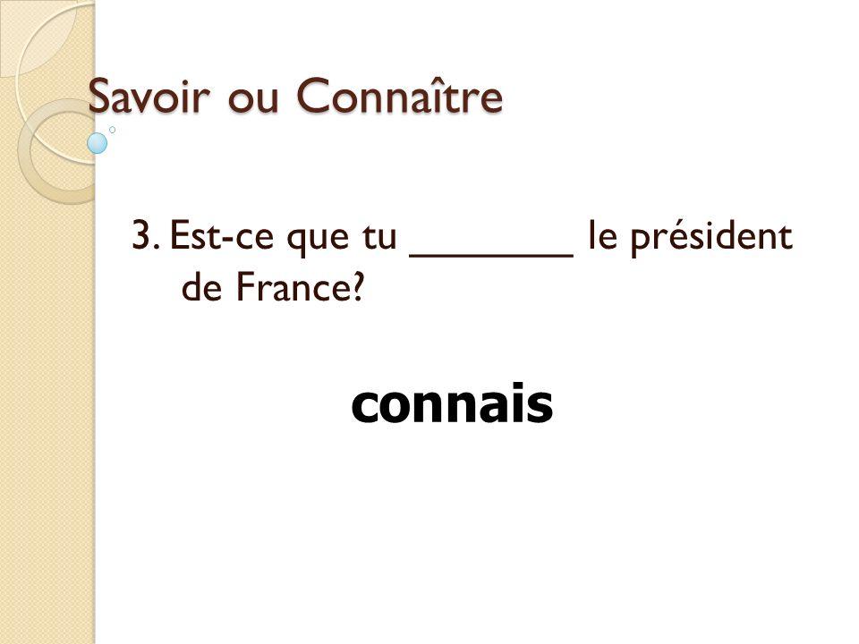 Savoir ou Connaître 3. Est-ce que tu _______ le président de France? connais