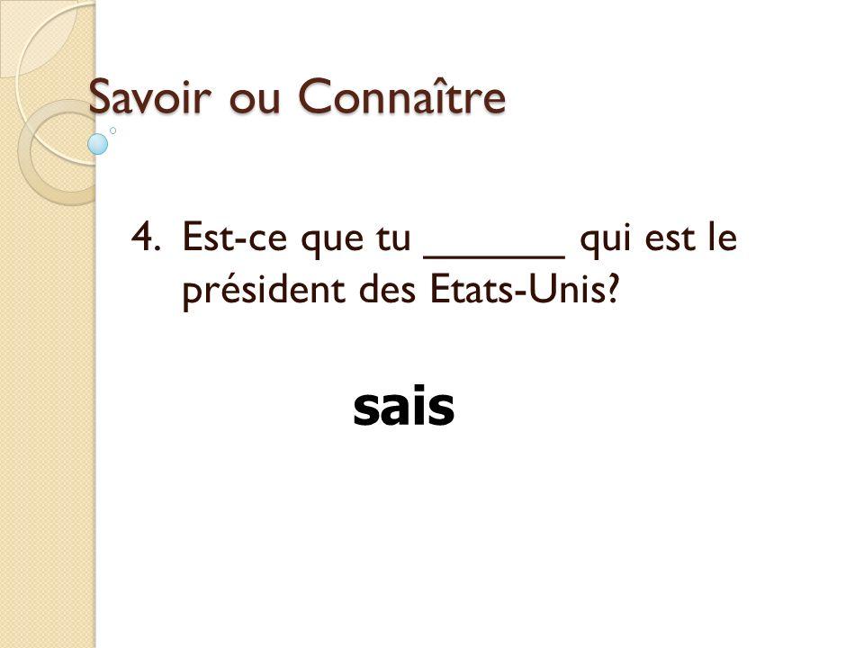 Savoir ou Connaître 4. Est-ce que tu ______ qui est le président des Etats-Unis? sais