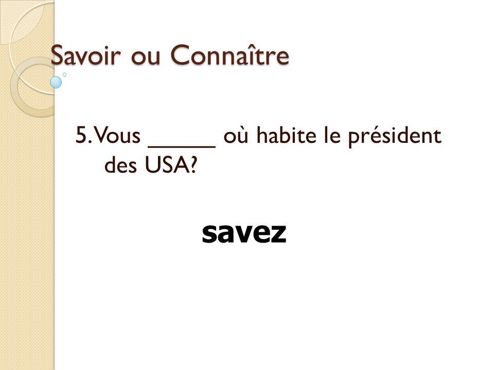 Savoir ou Connaître 5. Vous _____ où habite le président des USA? savez