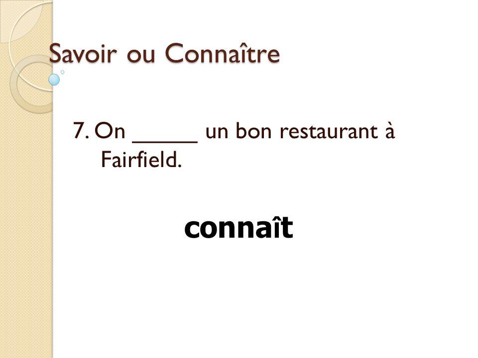 Savoir ou Connaître 7. On _____ un bon restaurant à Fairfield. conna î t
