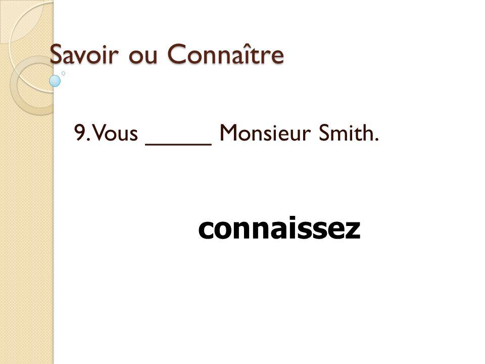 Savoir ou Connaître 9. Vous _____ Monsieur Smith. connaissez
