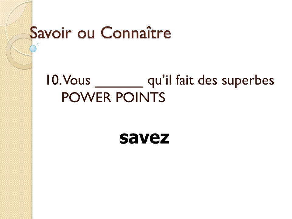 Savoir ou Connaître 10. Vous ______ quil fait des superbes POWER POINTS savez