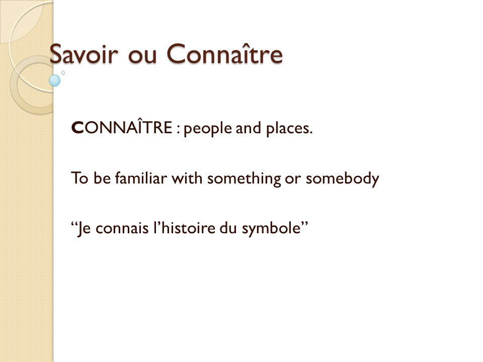 Savoir ou Connaître CONNAÎTRE : people and places. To be familiar with something or somebody Je connais lhistoire du symbole