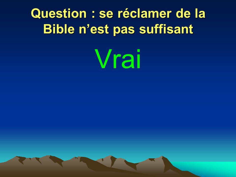Question : se réclamer de la Bible nest pas suffisant Vrai