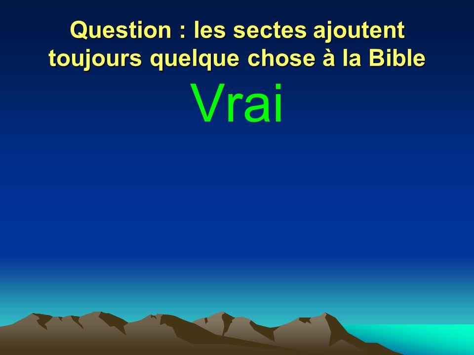 Question : les sectes ajoutent toujours quelque chose à la Bible Vrai