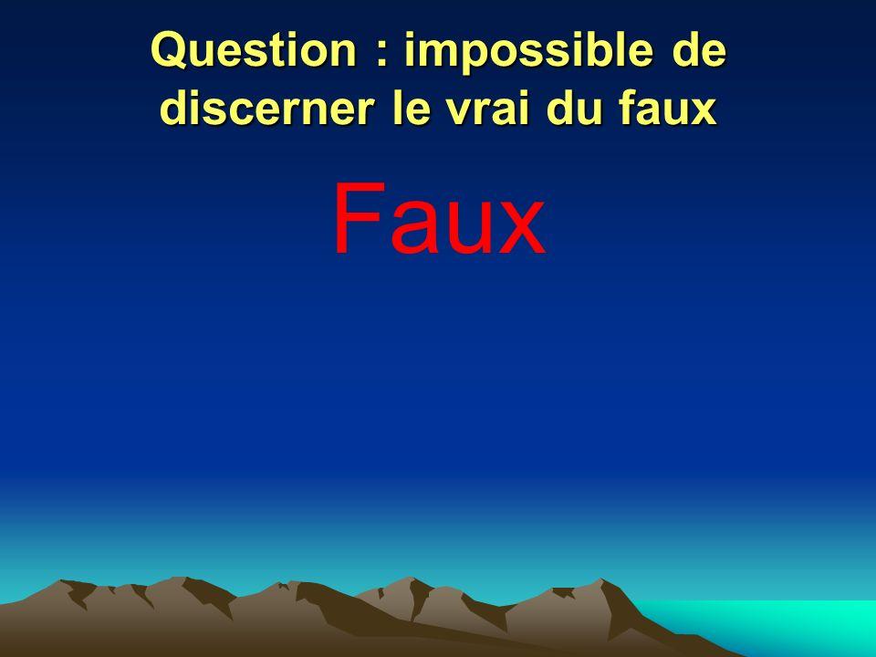 Question : impossible de discerner le vrai du faux Faux