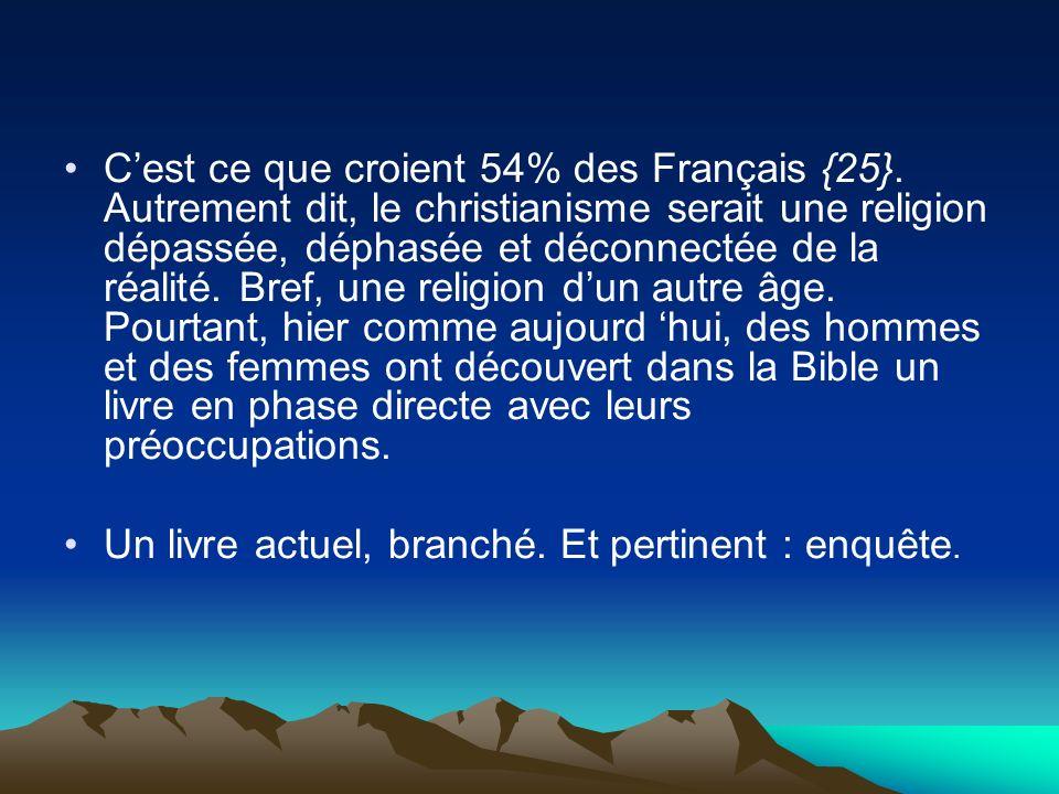 Cest ce que croient 54% des Français {25}. Autrement dit, le christianisme serait une religion dépassée, déphasée et déconnectée de la réalité. Bref,