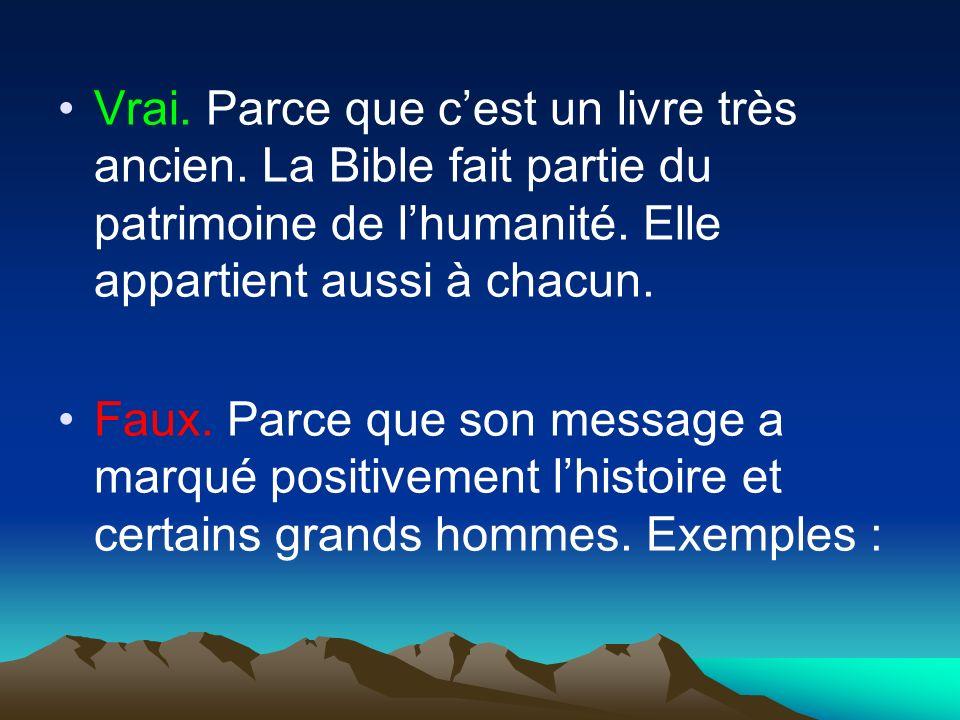 Vrai. Parce que cest un livre très ancien. La Bible fait partie du patrimoine de lhumanité. Elle appartient aussi à chacun. Faux. Parce que son messag