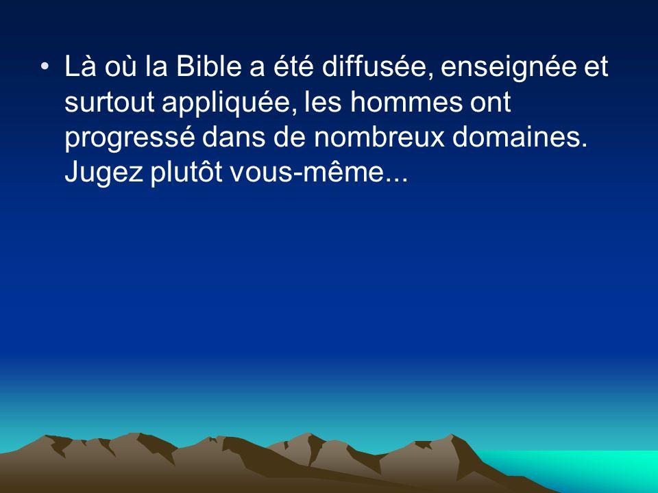 Là où la Bible a été diffusée, enseignée et surtout appliquée, les hommes ont progressé dans de nombreux domaines. Jugez plutôt vous-même...
