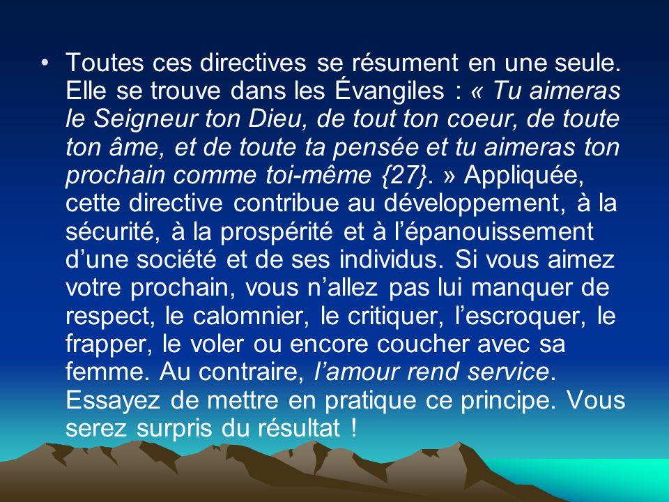 Toutes ces directives se résument en une seule. Elle se trouve dans les Évangiles : « Tu aimeras le Seigneur ton Dieu, de tout ton coeur, de toute ton