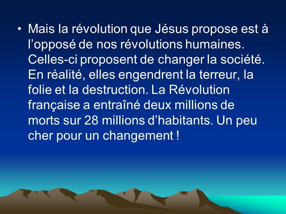 Mais la révolution que Jésus propose est à lopposé de nos révolutions humaines. Celles-ci proposent de changer la société. En réalité, elles engendren