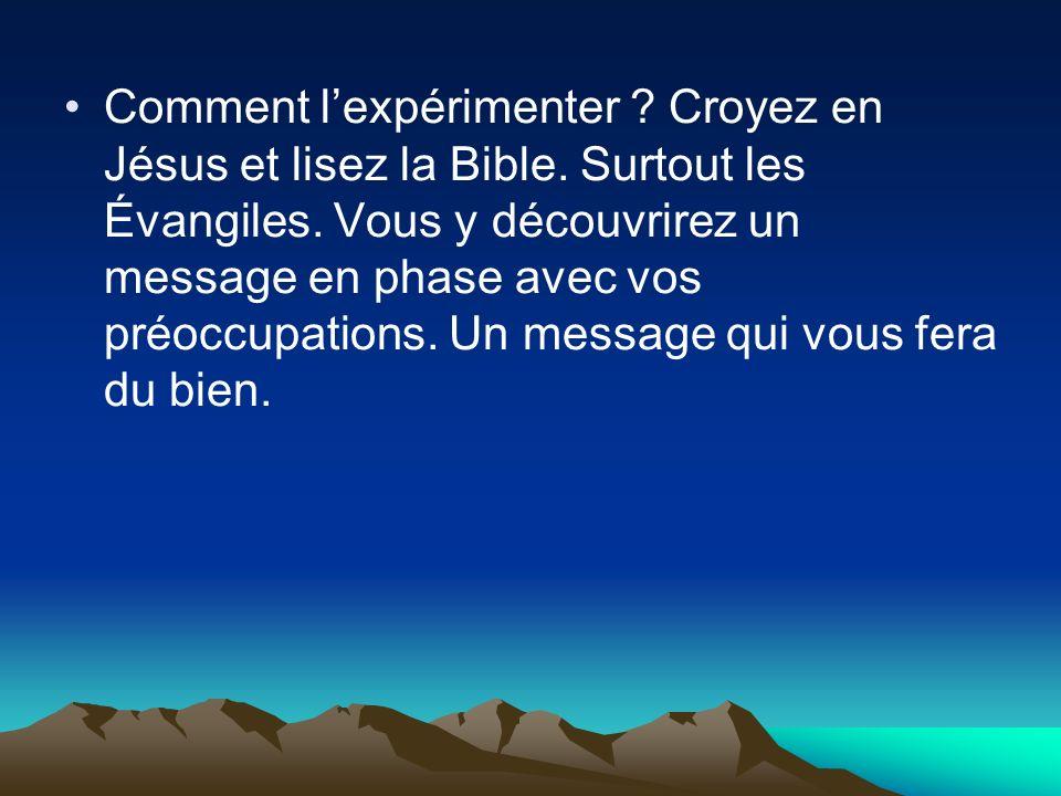 Comment lexpérimenter ? Croyez en Jésus et lisez la Bible. Surtout les Évangiles. Vous y découvrirez un message en phase avec vos préoccupations. Un m
