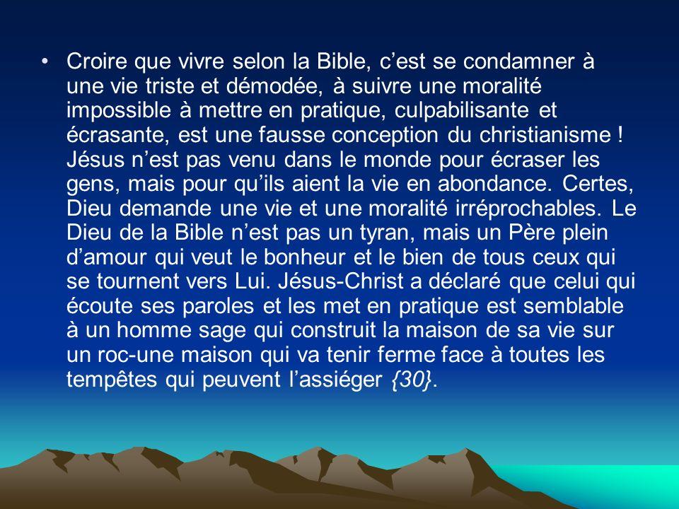 Croire que vivre selon la Bible, cest se condamner à une vie triste et démodée, à suivre une moralité impossible à mettre en pratique, culpabilisante