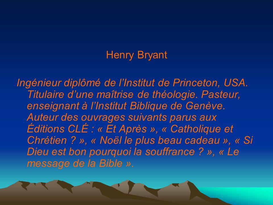 Henry Bryant Ingénieur diplômé de lInstitut de Princeton, USA. Titulaire dune maîtrise de théologie. Pasteur, enseignant à lInstitut Biblique de Genèv
