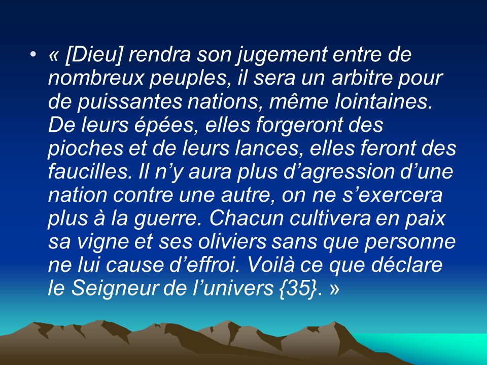 « [Dieu] rendra son jugement entre de nombreux peuples, il sera un arbitre pour de puissantes nations, même lointaines. De leurs épées, elles forgeron