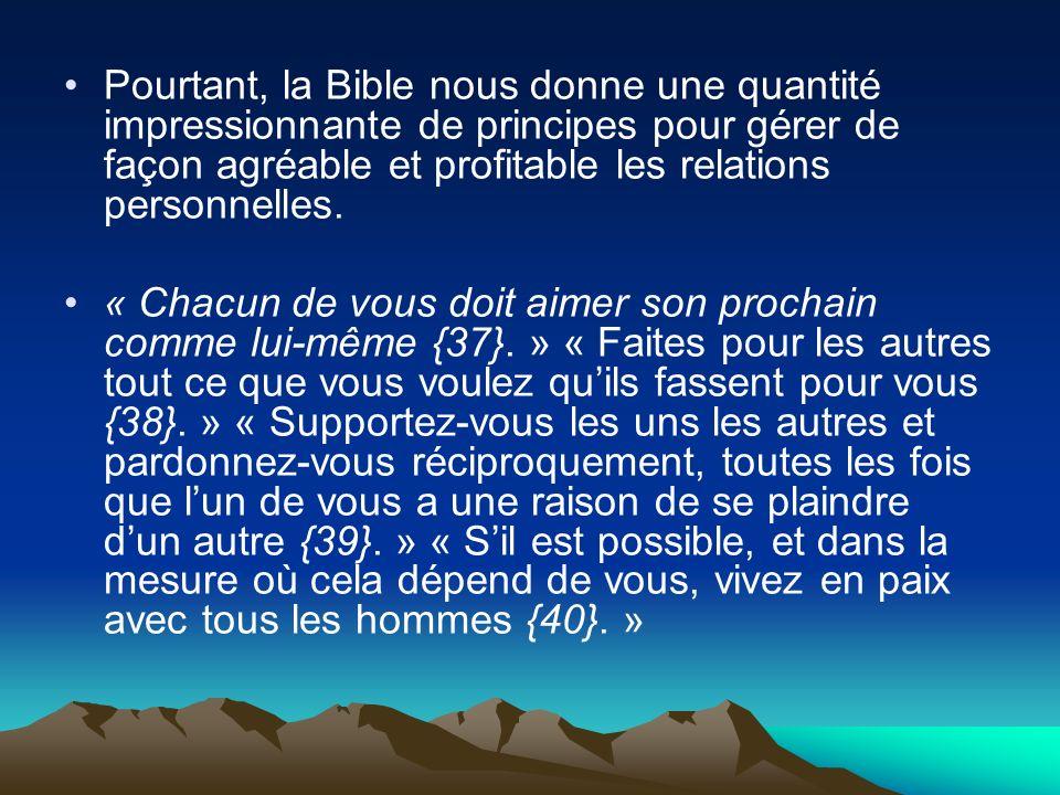 Pourtant, la Bible nous donne une quantité impressionnante de principes pour gérer de façon agréable et profitable les relations personnelles. « Chacu