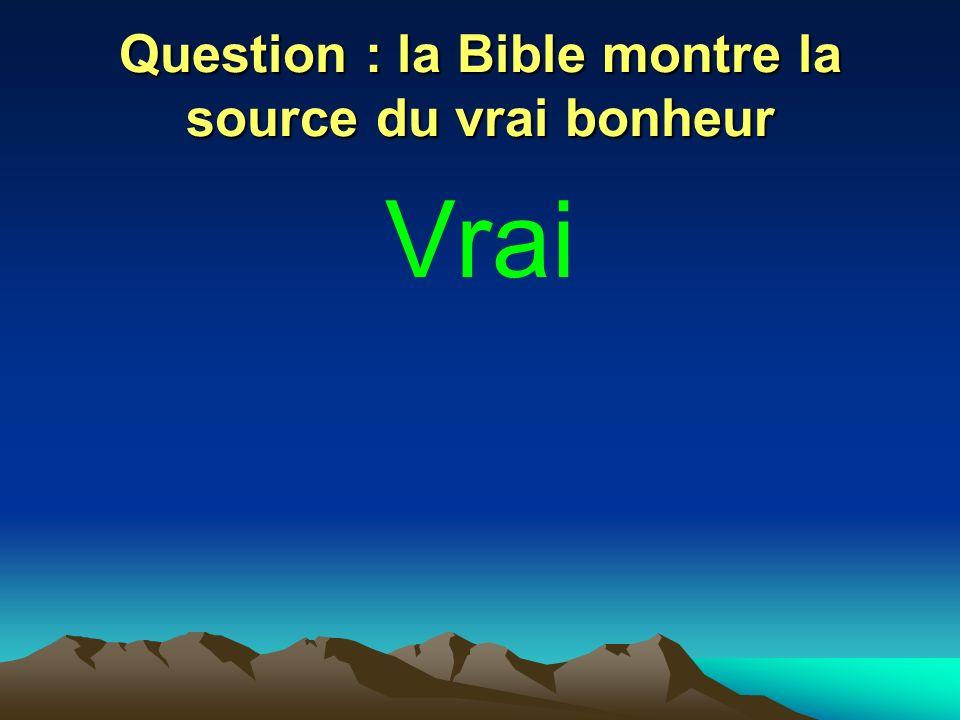 Question : la Bible montre la source du vrai bonheur Vrai