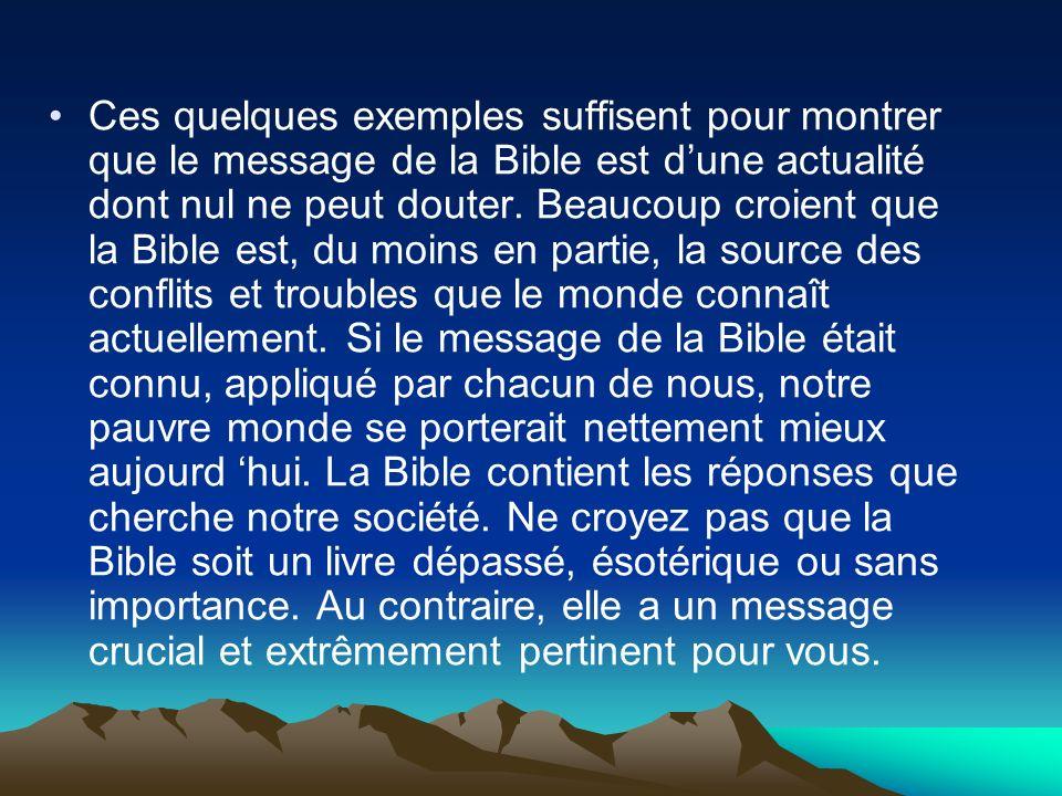 Ces quelques exemples suffisent pour montrer que le message de la Bible est dune actualité dont nul ne peut douter. Beaucoup croient que la Bible est,