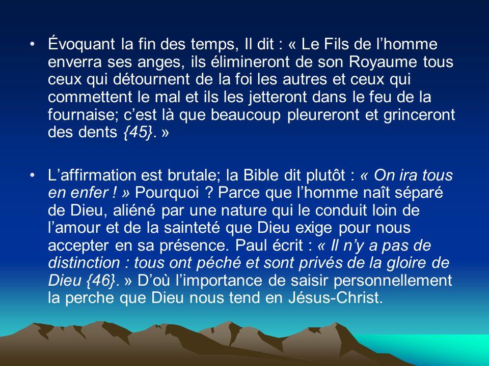 Évoquant la fin des temps, Il dit : « Le Fils de lhomme enverra ses anges, ils élimineront de son Royaume tous ceux qui détournent de la foi les autre