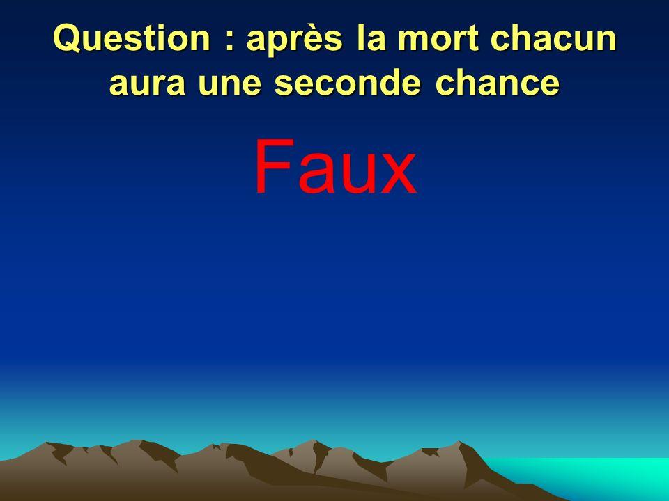 Question : après la mort chacun aura une seconde chance Faux